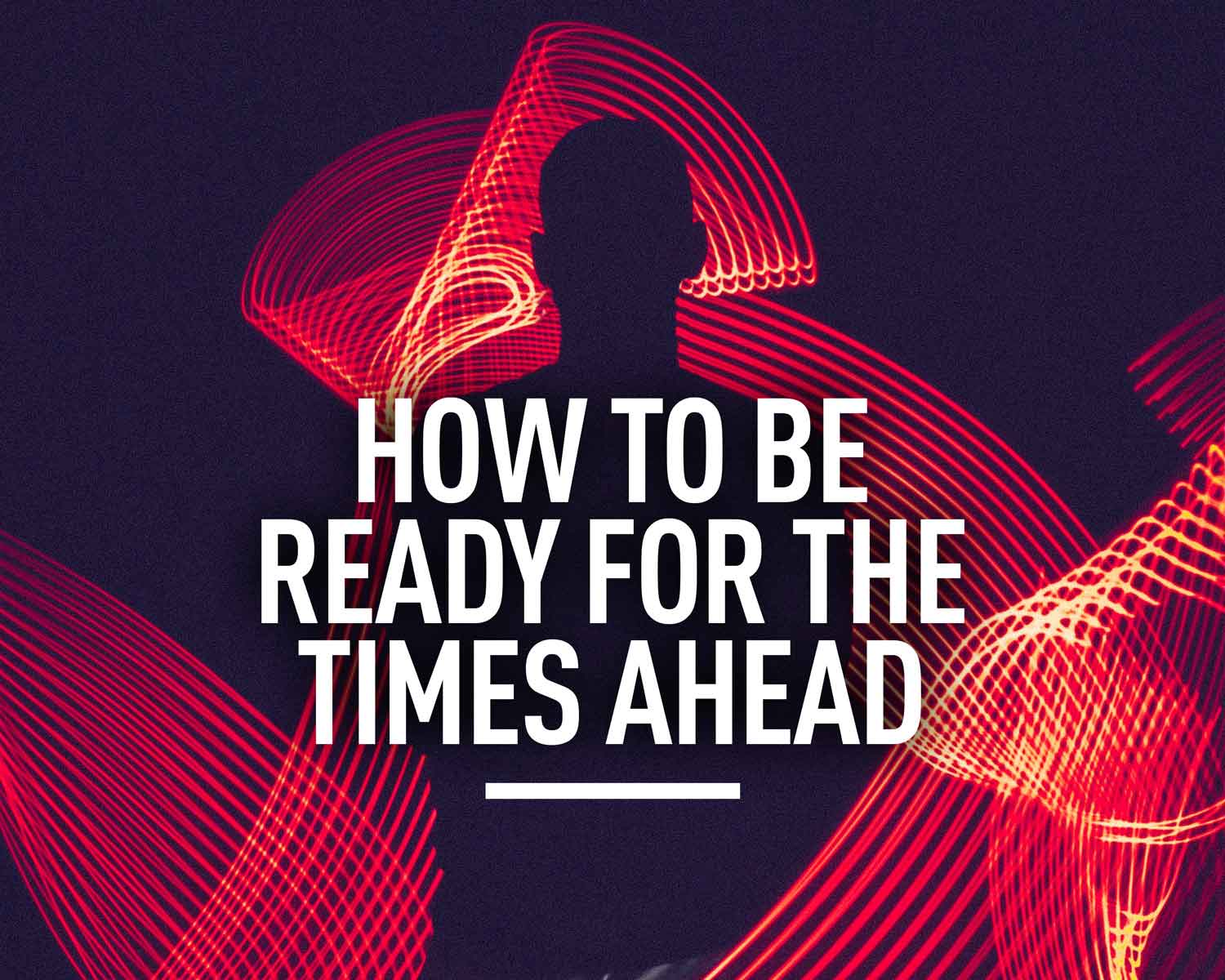 How to be Ready for the Times Ahead